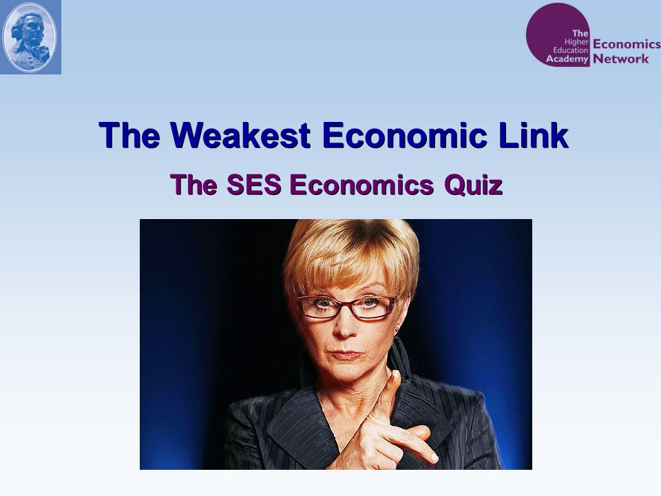 The Weakest Economic Link The SES Economics Quiz
