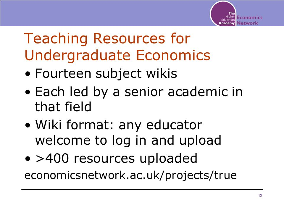 13 Teaching Resources for Undergraduate Economics Fourteen subject wikis Each led by a senior academic in that field Wiki format: any educator welcome to log in and upload >400 resources uploaded economicsnetwork.ac.uk/projects/true