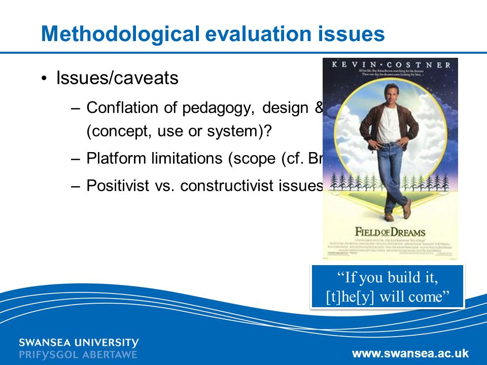 www.swansea.ac.uk Methodological evaluation issues Issues/caveats –Conflation of pedagogy, design & platform (concept, use or system).