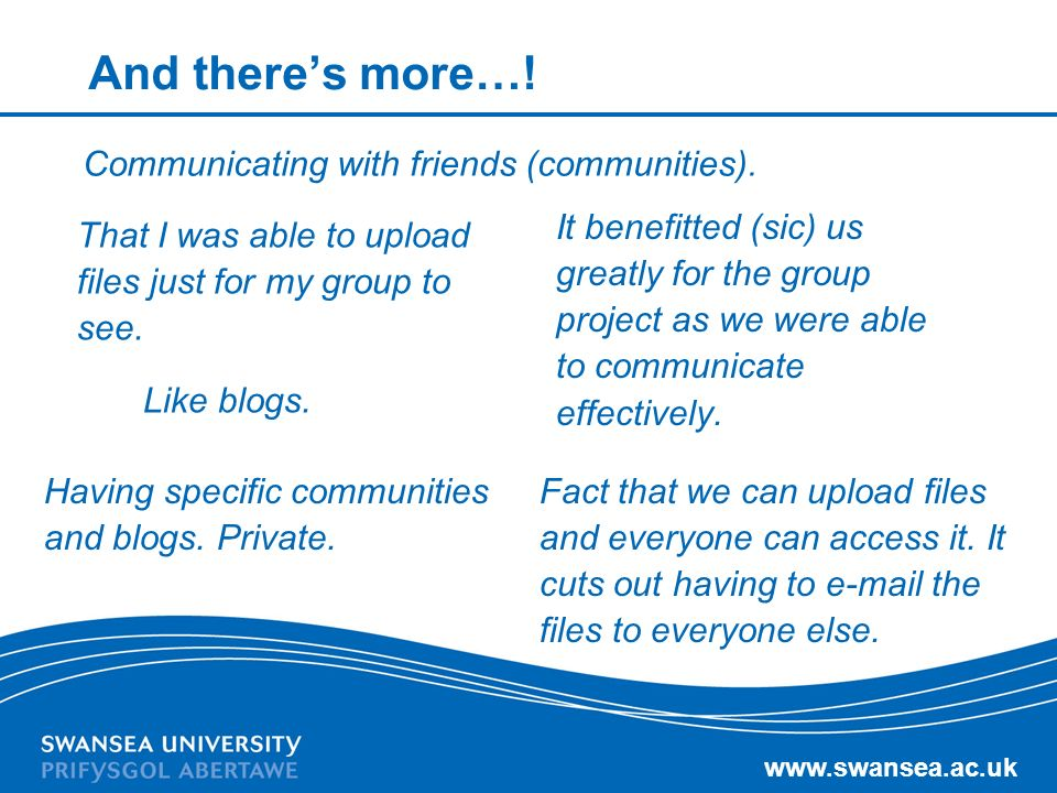 www.swansea.ac.uk And theres more…! Communicating with friends (communities). Having specific communities and blogs. Private. It benefitted (sic) us g
