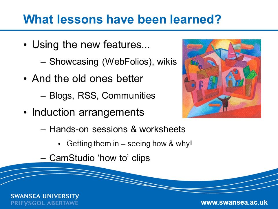 www.swansea.ac.uk What lessons have been learned? Using the new features... –Showcasing (WebFolios), wikis And the old ones better –Blogs, RSS, Commun