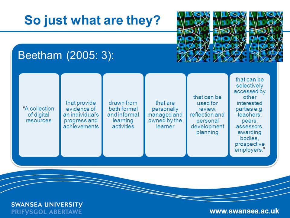 www.swansea.ac.uk So just what are they? Beetham (2005: 3): A collection of digital resources that provide evidence of an individuals progress and ach