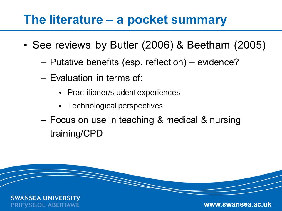 www.swansea.ac.uk The literature – a pocket summary See reviews by Butler (2006) & Beetham (2005) –Putative benefits (esp. reflection) – evidence? –Ev