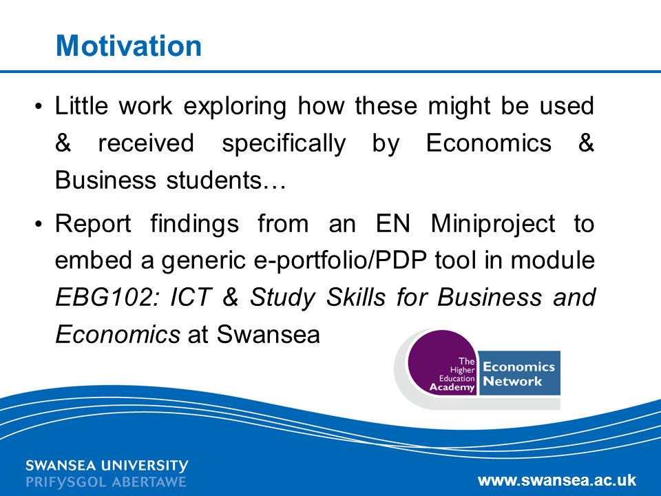 www.swansea.ac.uk Motivation Little work exploring how these might be used & received specifically by Economics & Business students… Report findings f