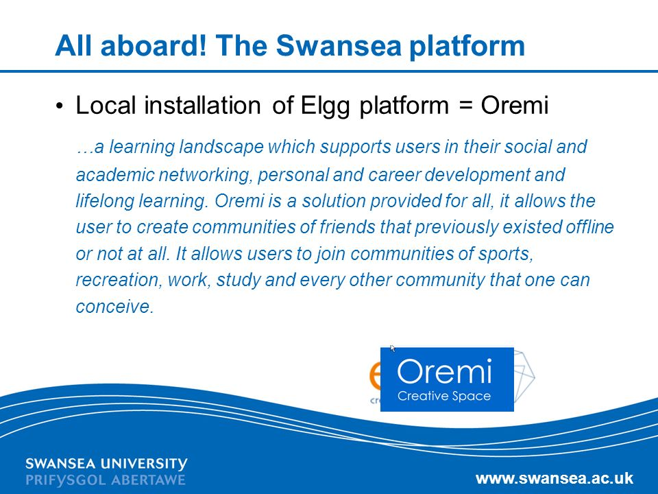 www.swansea.ac.uk All aboard! The Swansea platform Local installation of Elgg platform = Oremi …a learning landscape which supports users in their soc