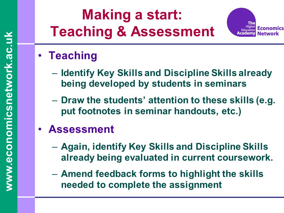 Making a start: Teaching & Assessment Teaching –Identify Key Skills and Discipline Skills already being developed by students in seminars –Draw the students attention to these skills (e.g.