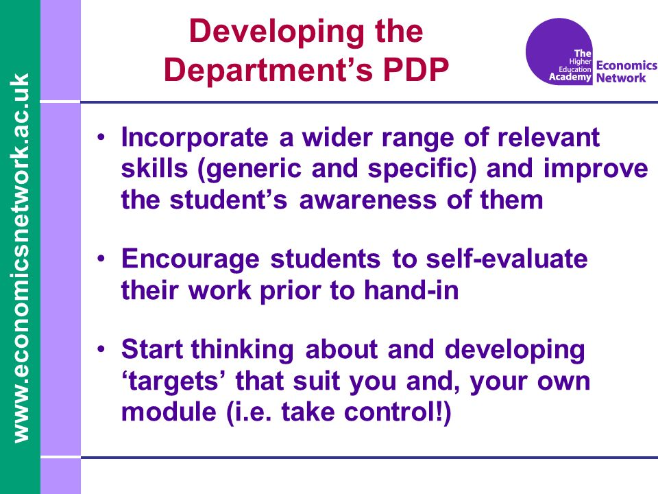 Developing the Departments PDP Incorporate a wider range of relevant skills (generic and specific) and improve the students awareness of them Encourage students to self-evaluate their work prior to hand-in Start thinking about and developing targets that suit you and, your own module (i.e.