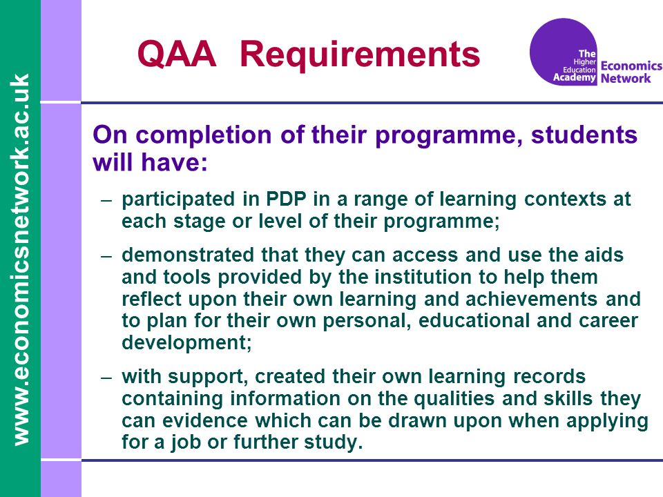 QAA Requirements On completion of their programme, students will have: –participated in PDP in a range of learning contexts at each stage or level of their programme; –demonstrated that they can access and use the aids and tools provided by the institution to help them reflect upon their own learning and achievements and to plan for their own personal, educational and career development; –with support, created their own learning records containing information on the qualities and skills they can evidence which can be drawn upon when applying for a job or further study.