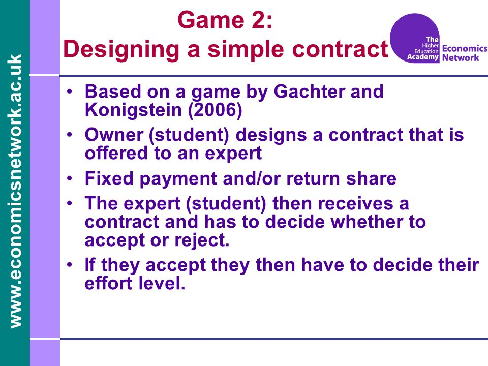 www.economicsnetwork.ac.uk Game 2: Designing a simple contract Based on a game by Gachter and Konigstein (2006) Owner (student) designs a contract that is offered to an expert Fixed payment and/or return share The expert (student) then receives a contract and has to decide whether to accept or reject.