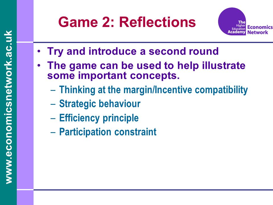 www.economicsnetwork.ac.uk Game 2: Reflections Try and introduce a second round The game can be used to help illustrate some important concepts.