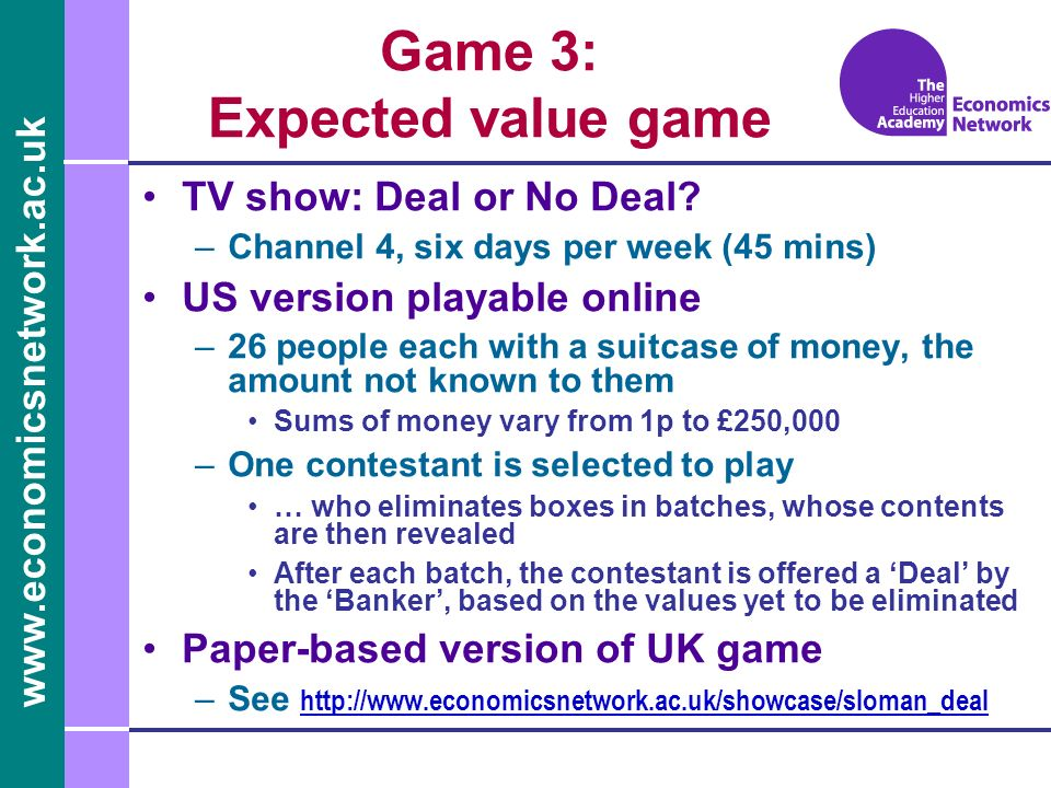 www.economicsnetwork.ac.uk Game 3: Expected value game TV show: Deal or No Deal.