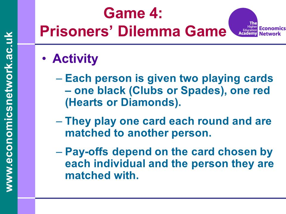 www.economicsnetwork.ac.uk Game 4: Prisoners Dilemma Game Activity –Each person is given two playing cards – one black (Clubs or Spades), one red (Hearts or Diamonds).