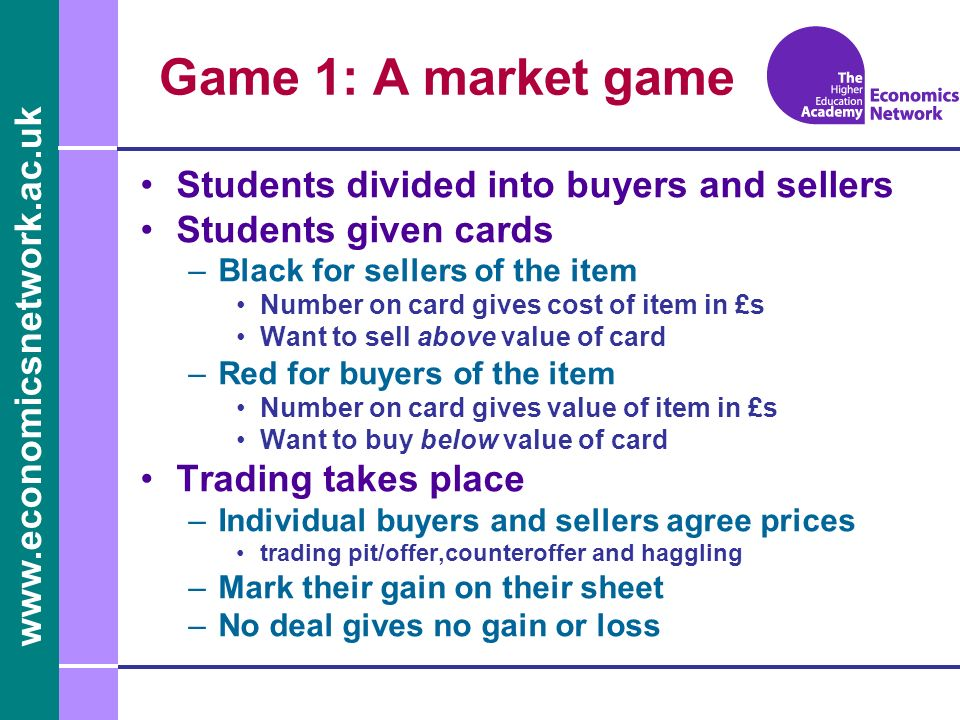 www.economicsnetwork.ac.uk Students divided into buyers and sellers Students given cards –Black for sellers of the item Number on card gives cost of item in £s Want to sell above value of card –Red for buyers of the item Number on card gives value of item in £s Want to buy below value of card Trading takes place –Individual buyers and sellers agree prices trading pit/offer,counteroffer and haggling –Mark their gain on their sheet –No deal gives no gain or loss Game 1: A market game