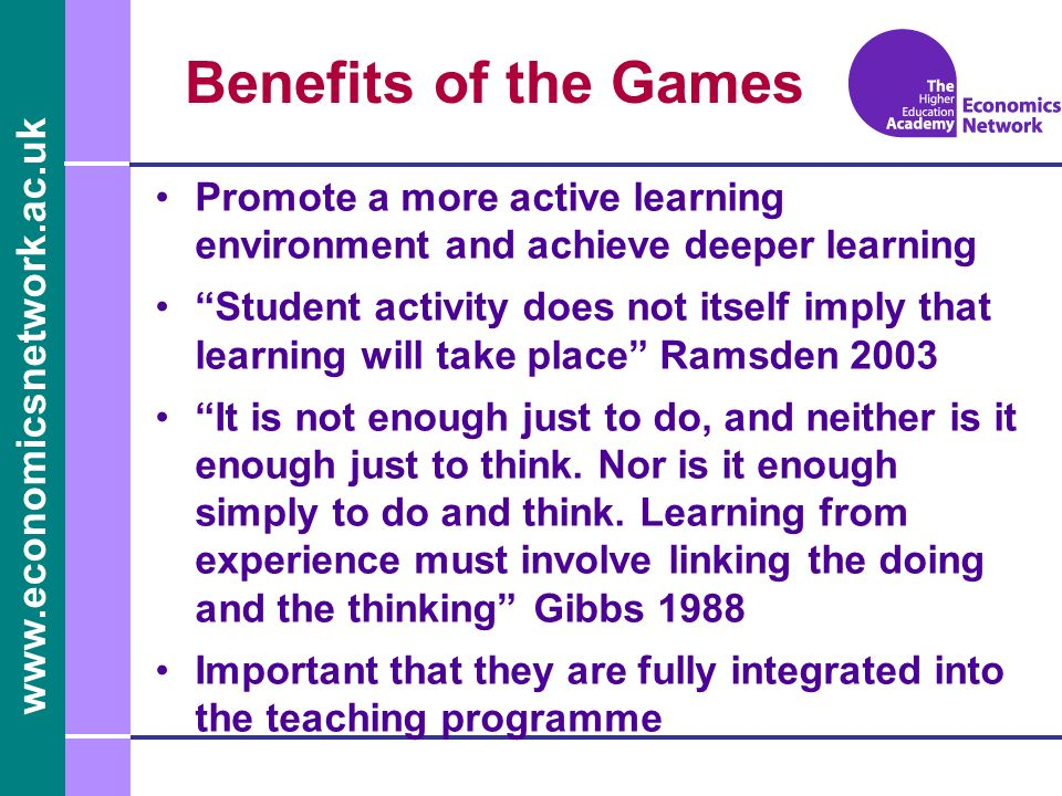 www.economicsnetwork.ac.uk Benefits of the Games Promote a more active learning environment and achieve deeper learning Student activity does not itself imply that learning will take place Ramsden 2003 It is not enough just to do, and neither is it enough just to think.