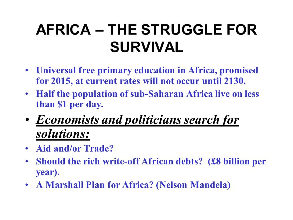 AFRICA – THE STRUGGLE FOR SURVIVAL Africas poverty is a scar on the conscience of the world (Tony Blair, World Economic Forum, Davos, June 2005). Only