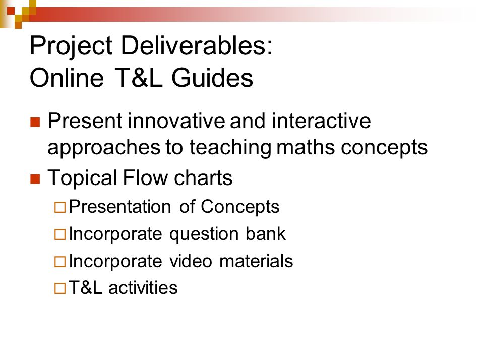 Project Deliverables: Online T&L Guides Present innovative and interactive approaches to teaching maths concepts Topical Flow charts Presentation of Concepts Incorporate question bank Incorporate video materials T&L activities