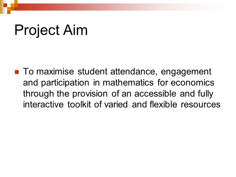 Project Aim To maximise student attendance, engagement and participation in mathematics for economics through the provision of an accessible and fully interactive toolkit of varied and flexible resources