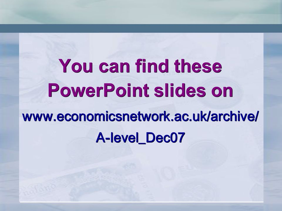 You can find these PowerPoint slides on   A-level_Dec07 You can find these PowerPoint slides on   A-level_Dec07