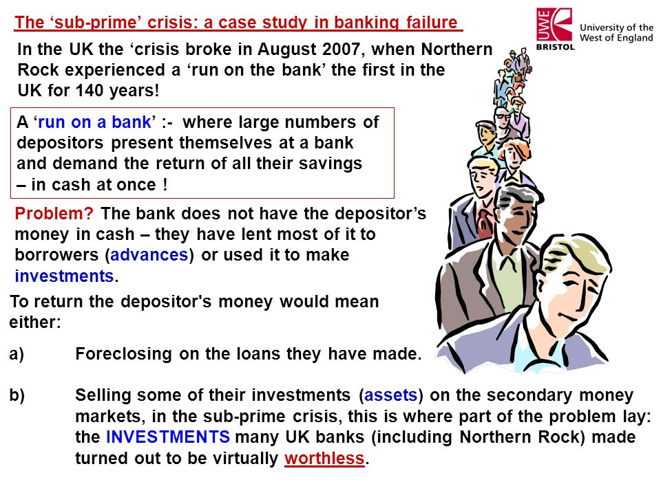 The sub-prime crisis: a case study in banking failure In the UK the crisis broke in August 2007, when Northern Rock experienced a run on the bank the