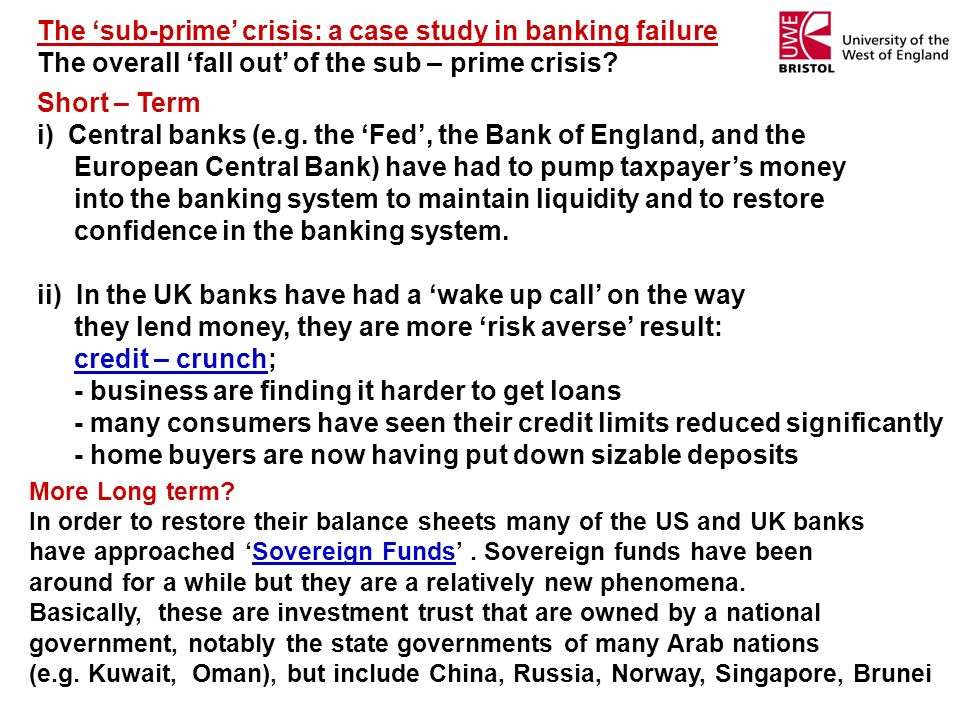 The sub-prime crisis: a case study in banking failure The overall fall out of the sub – prime crisis? Short – Term i) Central banks (e.g. the Fed, the
