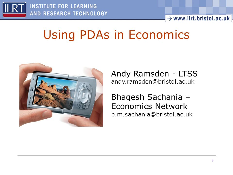 1 Using PDAs in Economics Andy Ramsden - LTSS andy.ramsden@bristol.ac.uk Bhagesh Sachania – Economics Network b.m.sachania@bristol.ac.uk