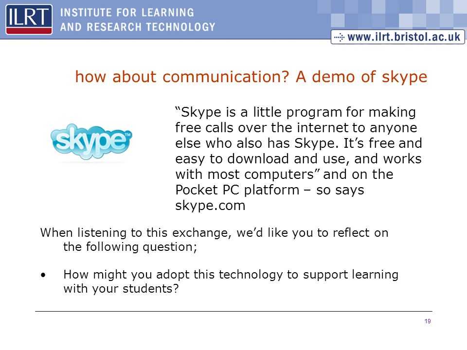 19 how about communication? A demo of skype Skype is a little program for making free calls over the internet to anyone else who also has Skype. Its f