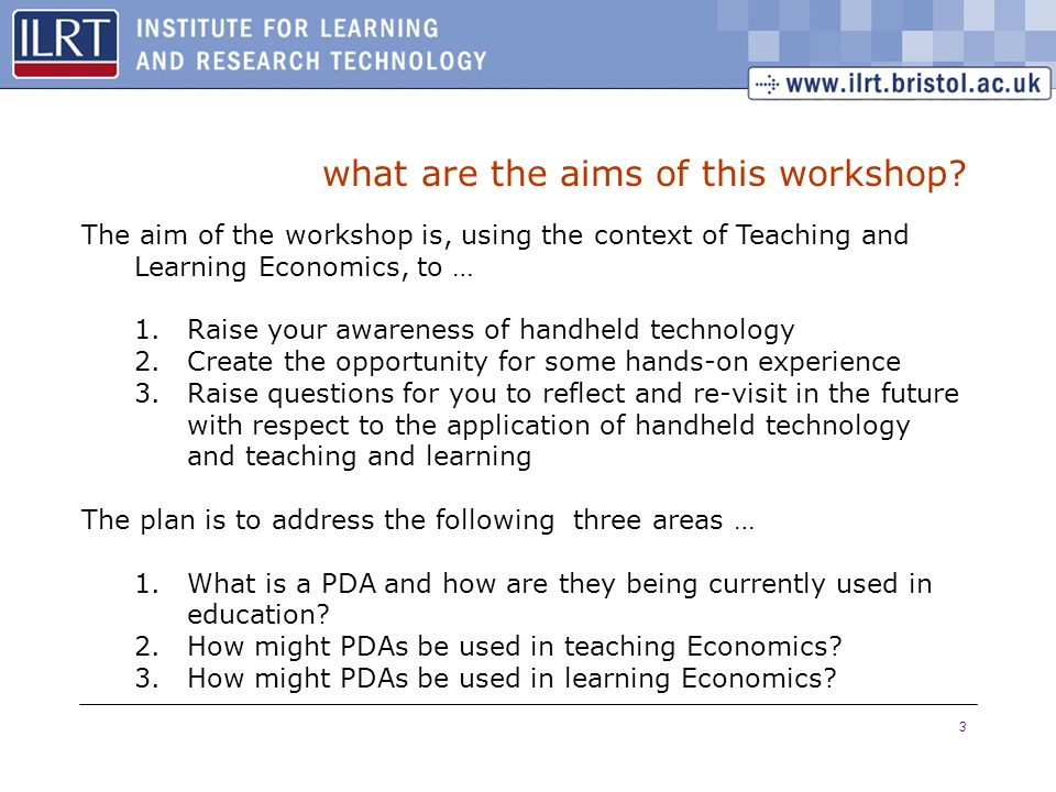 3 what are the aims of this workshop? The aim of the workshop is, using the context of Teaching and Learning Economics, to … 1.Raise your awareness of
