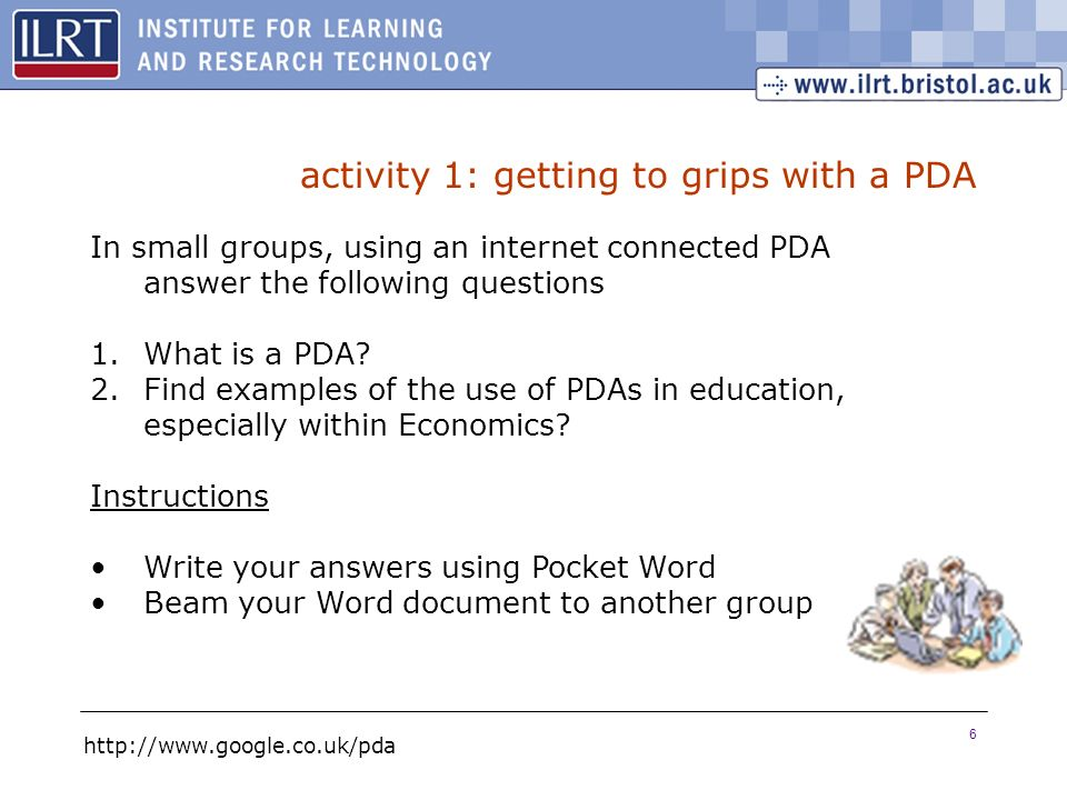 6 activity 1: getting to grips with a PDA In small groups, using an internet connected PDA answer the following questions 1.What is a PDA? 2.Find exam