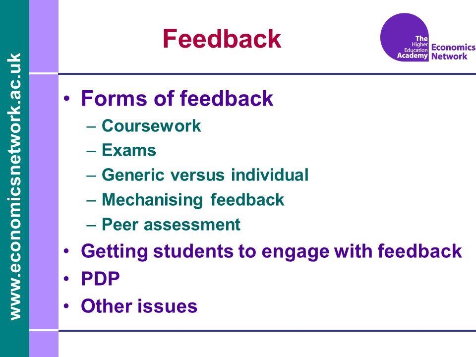 www.economicsnetwork.ac.uk Feedback Forms of feedback –Coursework –Exams –Generic versus individual –Mechanising feedback –Peer assessment Getting students to engage with feedback PDP Other issues