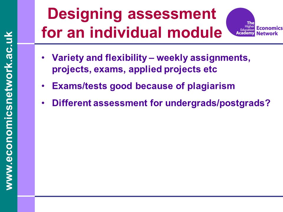 www.economicsnetwork.ac.uk Designing assessment for an individual module Variety and flexibility – weekly assignments, projects, exams, applied projects etc Exams/tests good because of plagiarism Different assessment for undergrads/postgrads