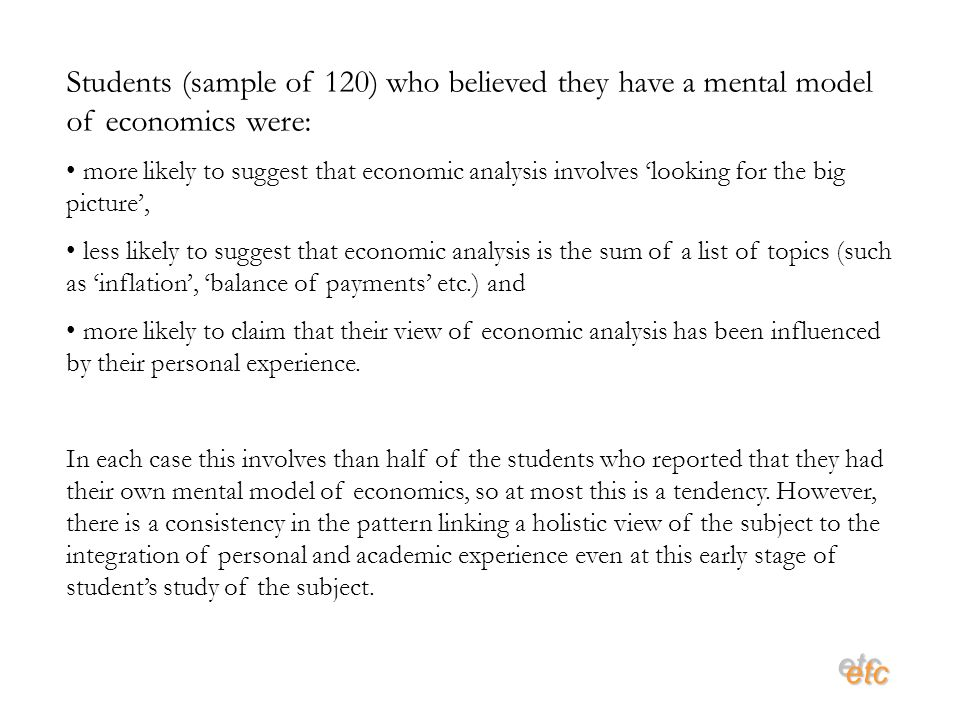 etcetc Students (sample of 120) who believed they have a mental model of economics were: more likely to suggest that economic analysis involves looking for the big picture, less likely to suggest that economic analysis is the sum of a list of topics (such as inflation, balance of payments etc.) and more likely to claim that their view of economic analysis has been influenced by their personal experience.