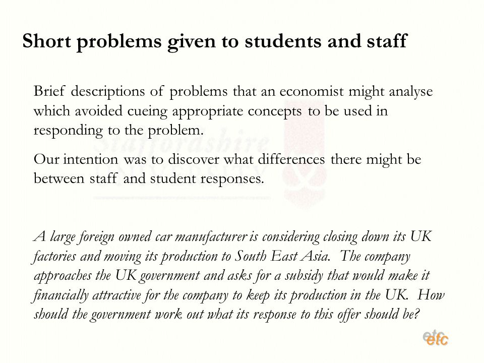 etcetc Short problems given to students and staff Brief descriptions of problems that an economist might analyse which avoided cueing appropriate concepts to be used in responding to the problem.
