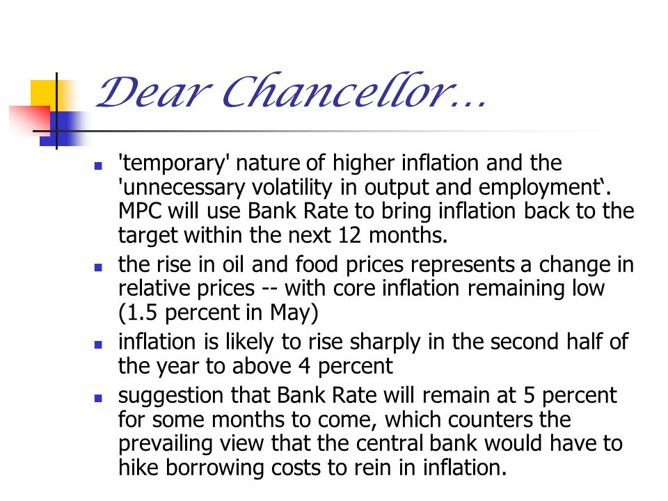 Dear Chancellor… 'temporary' nature of higher inflation and the 'unnecessary volatility in output and employment. MPC will use Bank Rate to bring infl