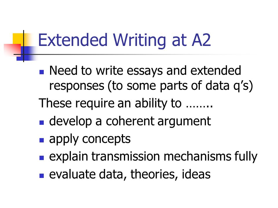 Extended Writing at A2 Need to write essays and extended responses (to some parts of data qs) These require an ability to …….. develop a coherent argu