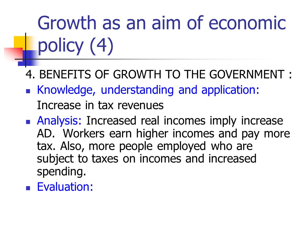 Growth as an aim of economic policy (4) 4. BENEFITS OF GROWTH TO THE GOVERNMENT : Knowledge, understanding and application: Increase in tax revenues A