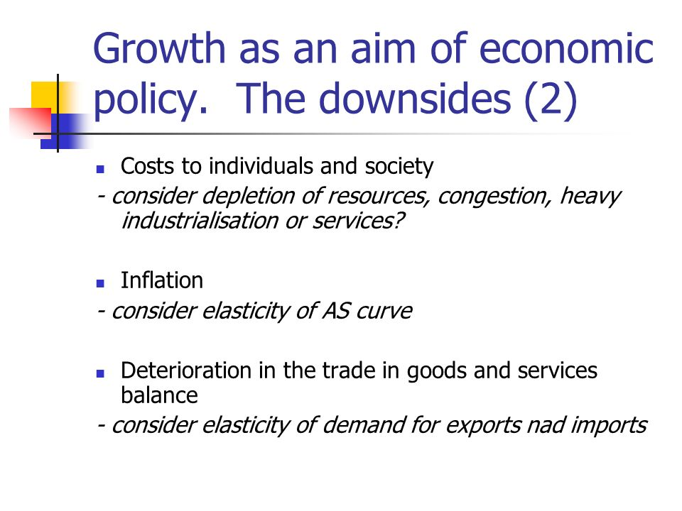 Growth as an aim of economic policy. The downsides (2) Costs to individuals and society - consider depletion of resources, congestion, heavy industria