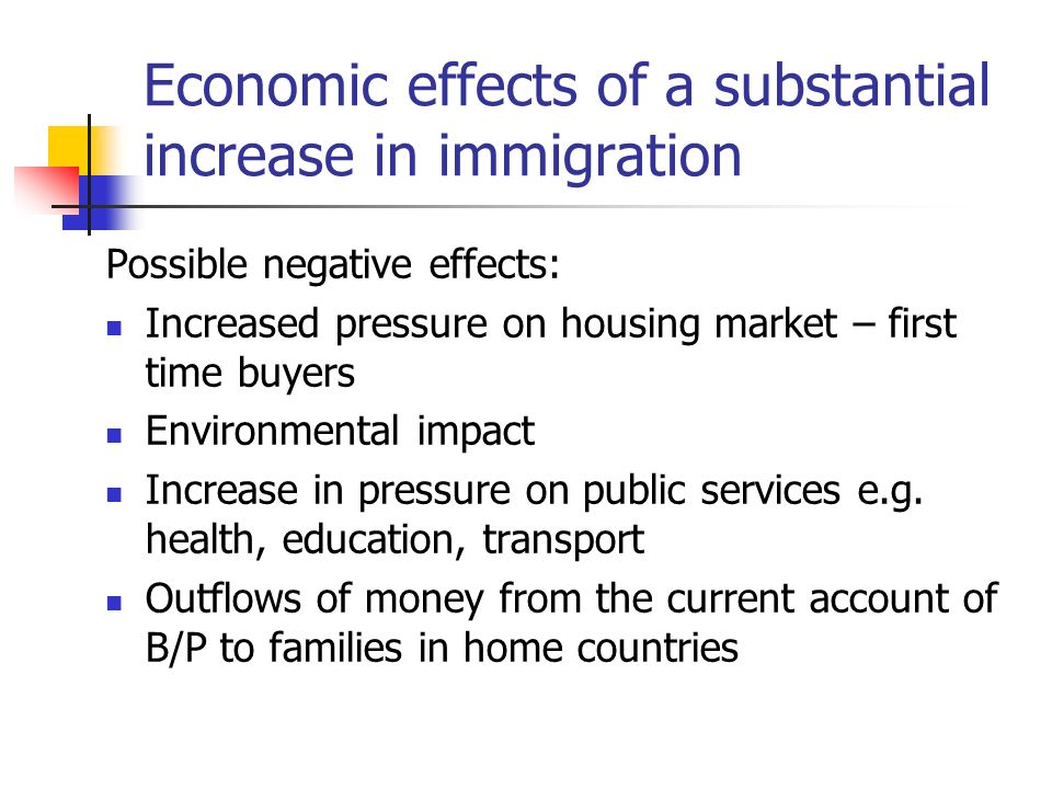 Economic effects of a substantial increase in immigration Possible negative effects: Increased pressure on housing market – first time buyers Environm