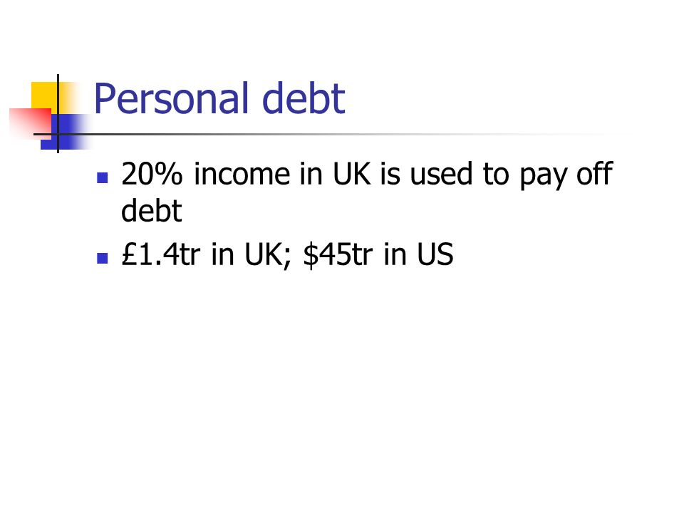 Personal debt 20% income in UK is used to pay off debt £1.4tr in UK; $45tr in US