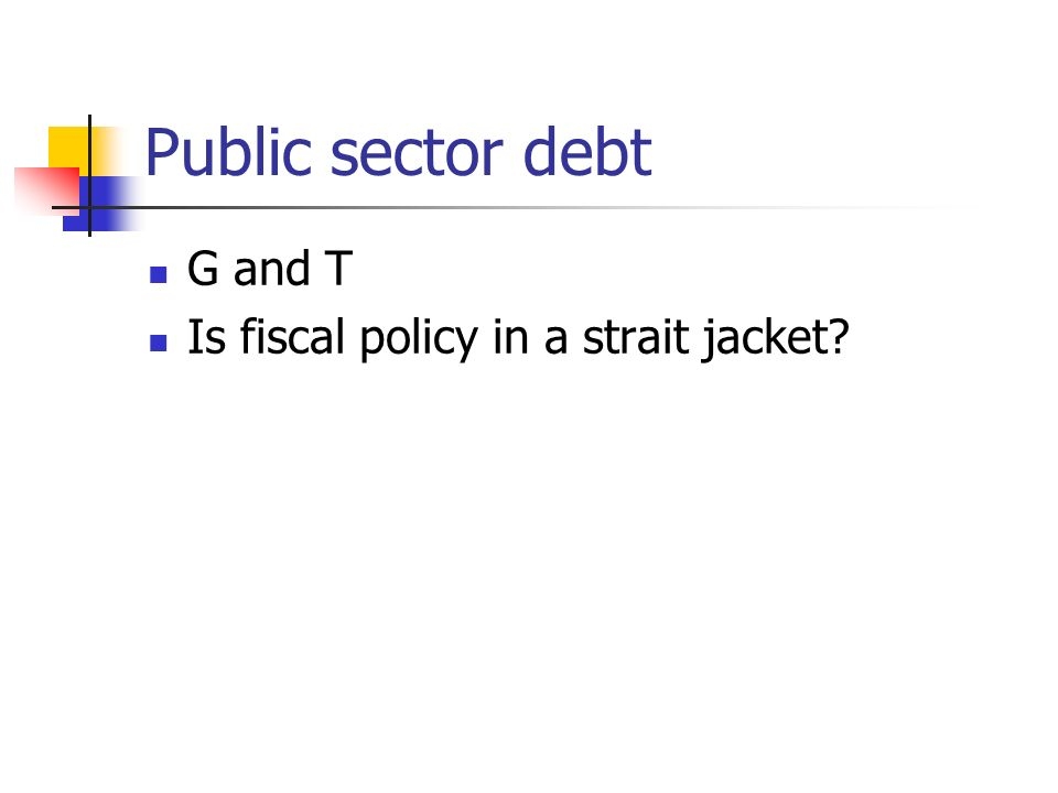 Public sector debt G and T Is fiscal policy in a strait jacket?