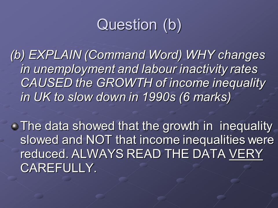 Question (b) (b) EXPLAIN (Command Word) WHY changes in unemployment and labour inactivity rates CAUSED the GROWTH of income inequality in UK to slow down in 1990s (6 marks) The data showed that the growth in inequality slowed and NOT that income inequalities were reduced.