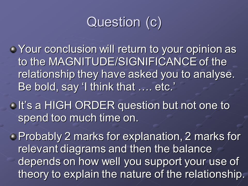 Question (c) Your conclusion will return to your opinion as to the MAGNITUDE/SIGNIFICANCE of the relationship they have asked you to analyse.