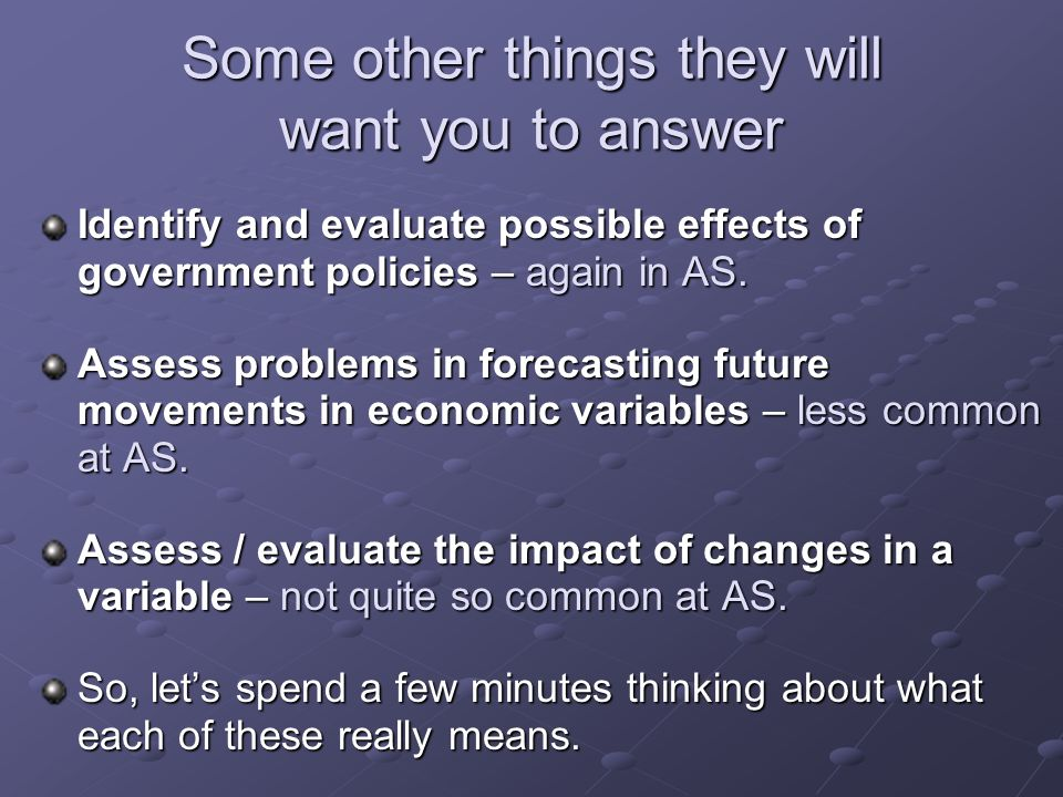 Some other things they will want you to answer Identify and evaluate possible effects of government policies – again in AS.