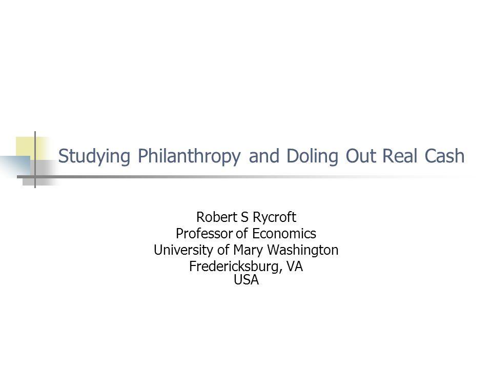 Studying Philanthropy and Doling Out Real Cash Robert S Rycroft Professor of Economics University of Mary Washington Fredericksburg, VA USA