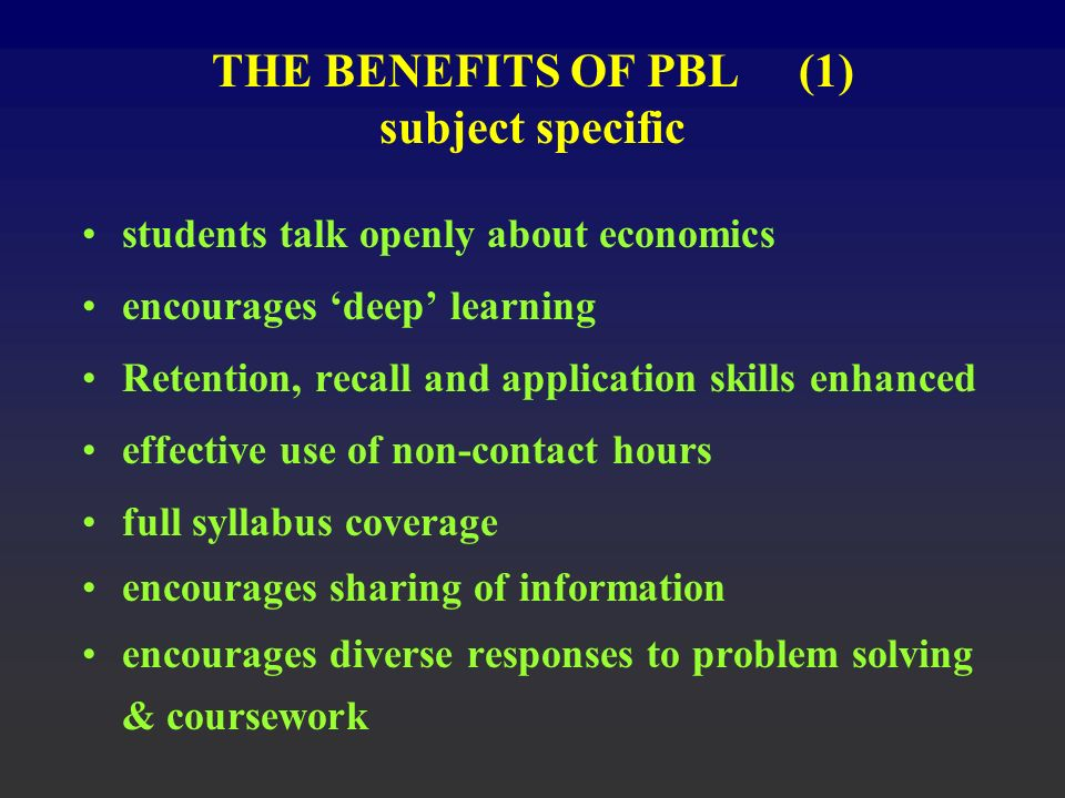 THE BENEFITS OF PBL (1) subject specific students talk openly about economics encourages deep learning Retention, recall and application skills enhanced effective use of non-contact hours full syllabus coverage encourages sharing of information encourages diverse responses to problem solving & coursework