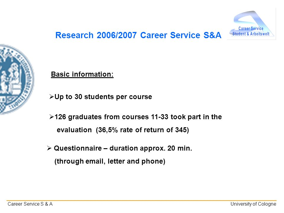 _______________________________________________________________________________________________________ Career Service S & A University of Cologne Research 2006/2007 Career Service S&A Basic information: 126 graduates from courses took part in the evaluation (36,5% rate of return of 345) Questionnaire – duration approx.