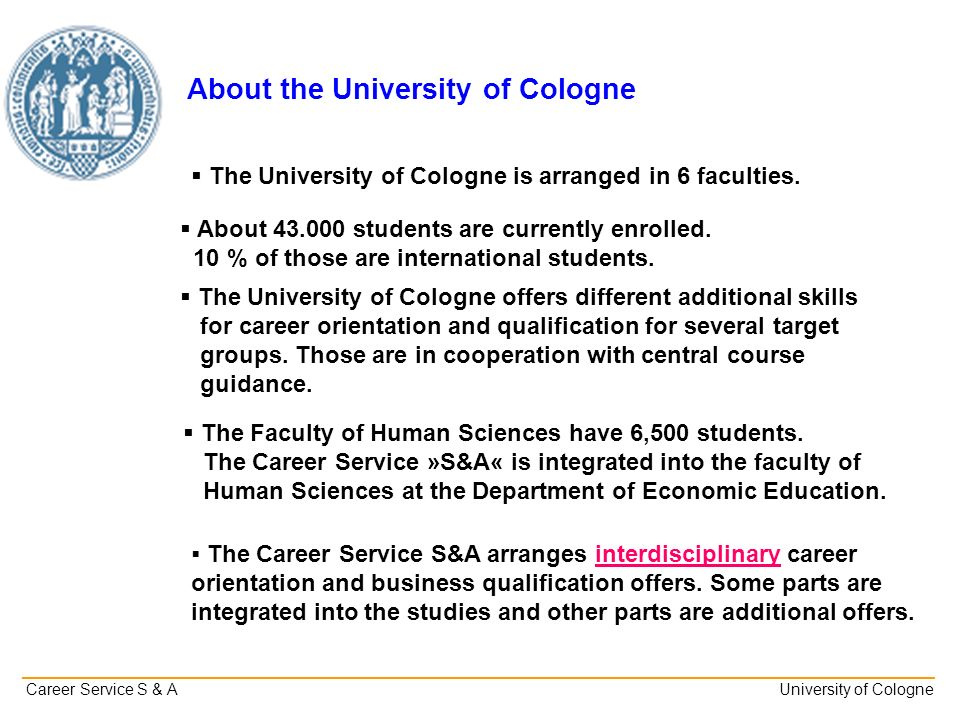 _______________________________________________________________________________________________________ Career Service S & A University of Cologne About the University of Cologne The University of Cologne is arranged in 6 faculties.