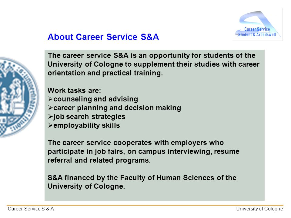 _______________________________________________________________________________________________________ Career Service S & A University of Cologne About Career Service S&A The career service S&A is an opportunity for students of the University of Cologne to supplement their studies with career orientation and practical training.