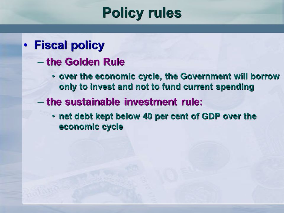 Fiscal policy –the Golden Rule over the economic cycle, the Government will borrow only to invest and not to fund current spending –the sustainable investment rule: net debt kept below 40 per cent of GDP over the economic cycle Fiscal policy –the Golden Rule over the economic cycle, the Government will borrow only to invest and not to fund current spending –the sustainable investment rule: net debt kept below 40 per cent of GDP over the economic cycle