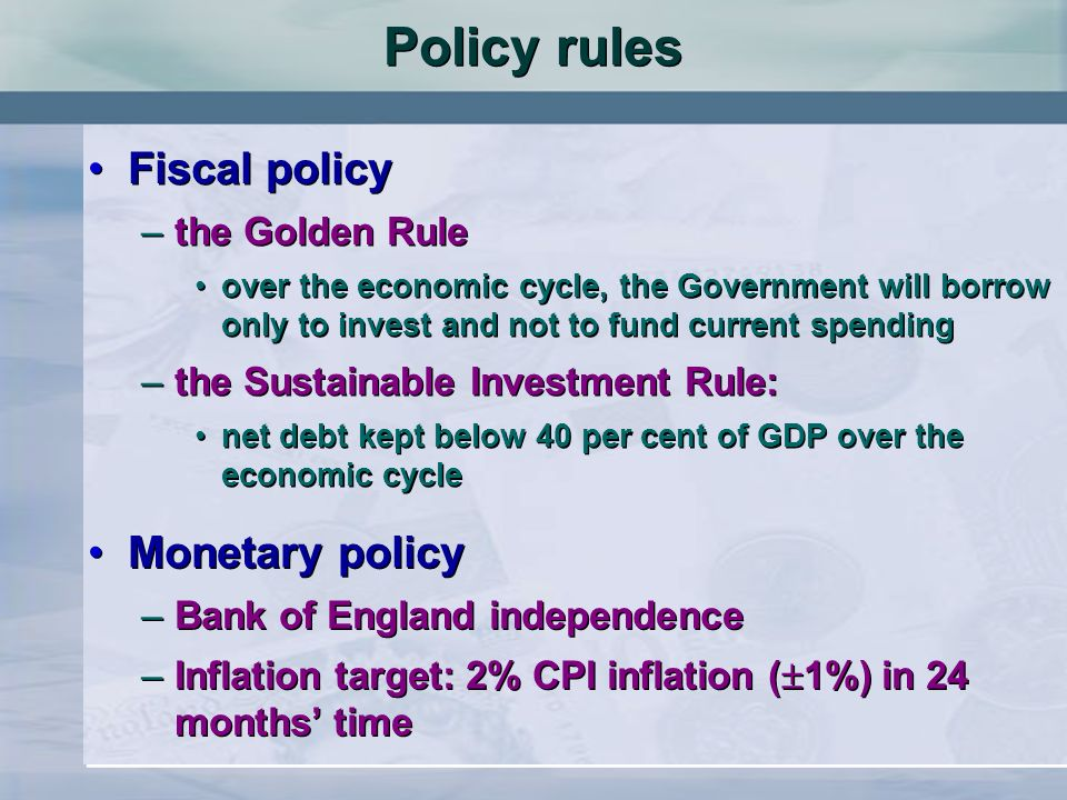 Policy rules Fiscal policy –the Golden Rule over the economic cycle, the Government will borrow only to invest and not to fund current spending –the Sustainable Investment Rule: net debt kept below 40 per cent of GDP over the economic cycle Fiscal policy –the Golden Rule over the economic cycle, the Government will borrow only to invest and not to fund current spending –the Sustainable Investment Rule: net debt kept below 40 per cent of GDP over the economic cycle Monetary policy –Bank of England independence –Inflation target: 2% CPI inflation ( 1%) in 24 months time Monetary policy –Bank of England independence –Inflation target: 2% CPI inflation ( 1%) in 24 months time