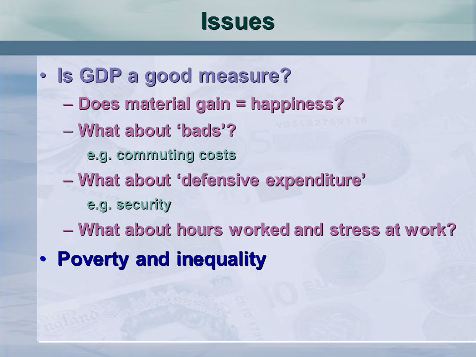 Issues Is GDP a good measure? –Does material gain = happiness? –What about bads? e.g. commuting costs –What about defensive expenditure e.g. security